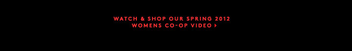 WATCH & SHOP OUR SPRING 2012 WOMENS CO-OP VIDEO MAILER >>>